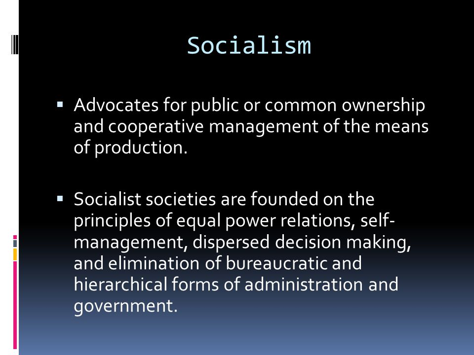 Socialism  Advocates for public or common ownership and cooperative management of the means of production.