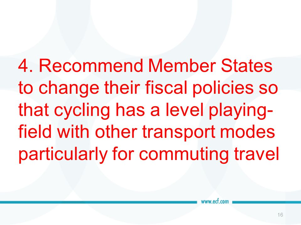 4. Recommend Member States to change their fiscal policies so that cycling has a level playing- field with other transport modes particularly for comm