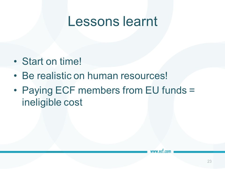 Lessons learnt Start on time! Be realistic on human resources! Paying ECF members from EU funds = ineligible cost 23