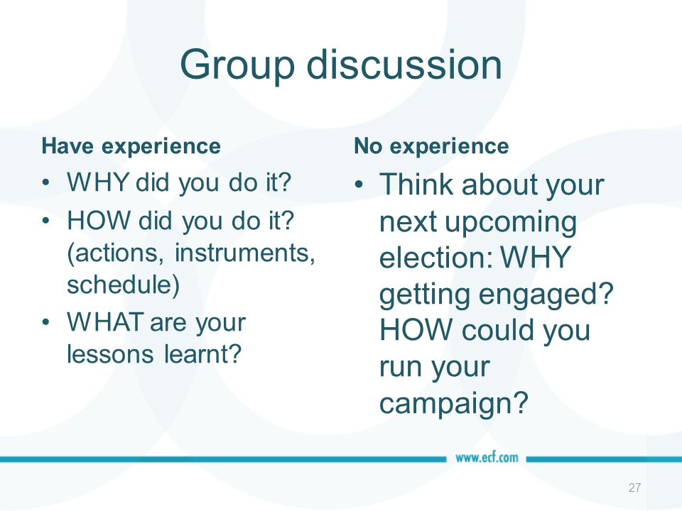 Group discussion Have experience WHY did you do it? HOW did you do it? (actions, instruments, schedule) WHAT are your lessons learnt? No experience Th