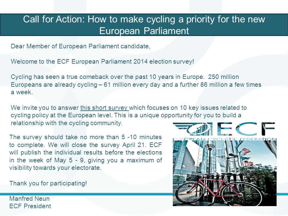 Call for Action: How to make cycling a priority for the new European Parliament Dear Member of European Parliament candidate, Welcome to the ECF Europ