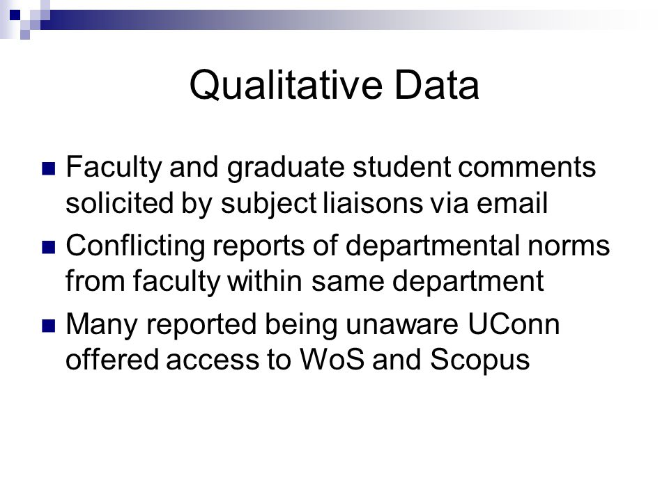 Qualitative Data Faculty and graduate student comments solicited by subject liaisons via email Conflicting reports of departmental norms from faculty within same department Many reported being unaware UConn offered access to WoS and Scopus