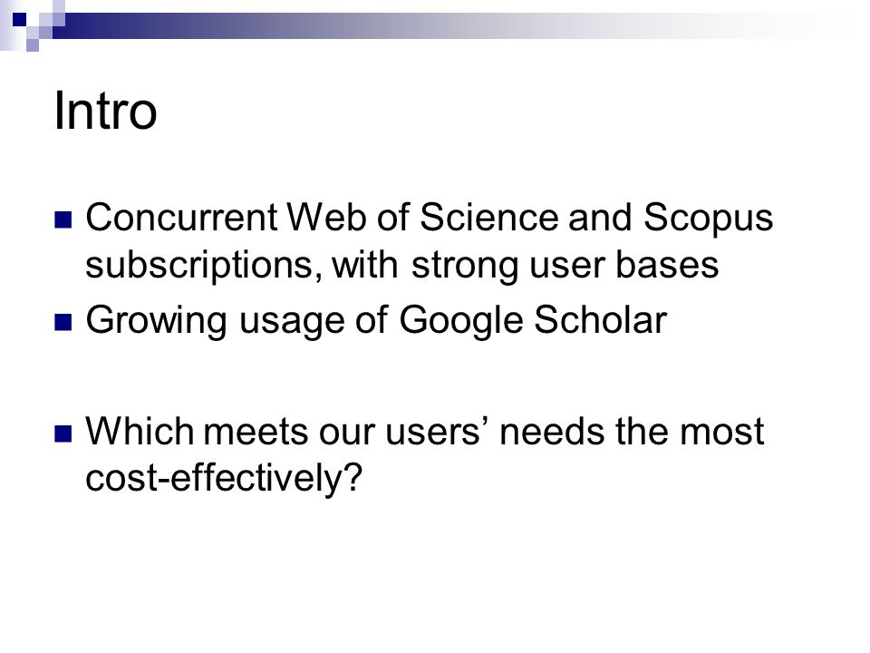 Intro Concurrent Web of Science and Scopus subscriptions, with strong user bases Growing usage of Google Scholar Which meets our users' needs the most cost-effectively?