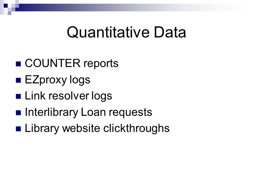 Quantitative Data COUNTER reports EZproxy logs Link resolver logs Interlibrary Loan requests Library website clickthroughs