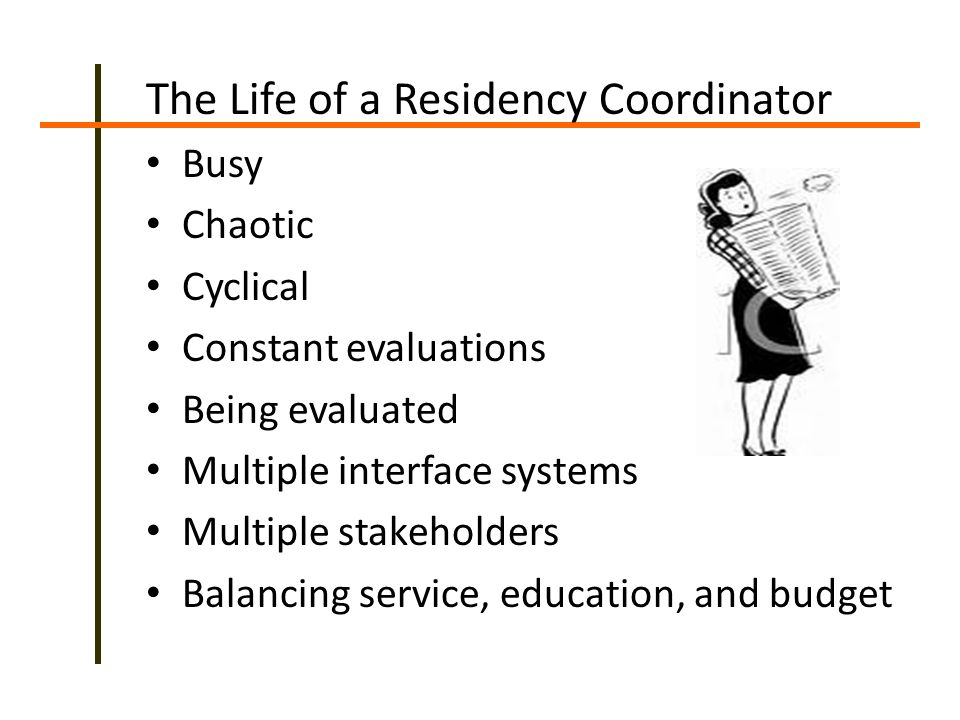 The Life of a Residency Coordinator Busy Chaotic Cyclical Constant evaluations Being evaluated Multiple interface systems Multiple stakeholders Balancing service, education, and budget