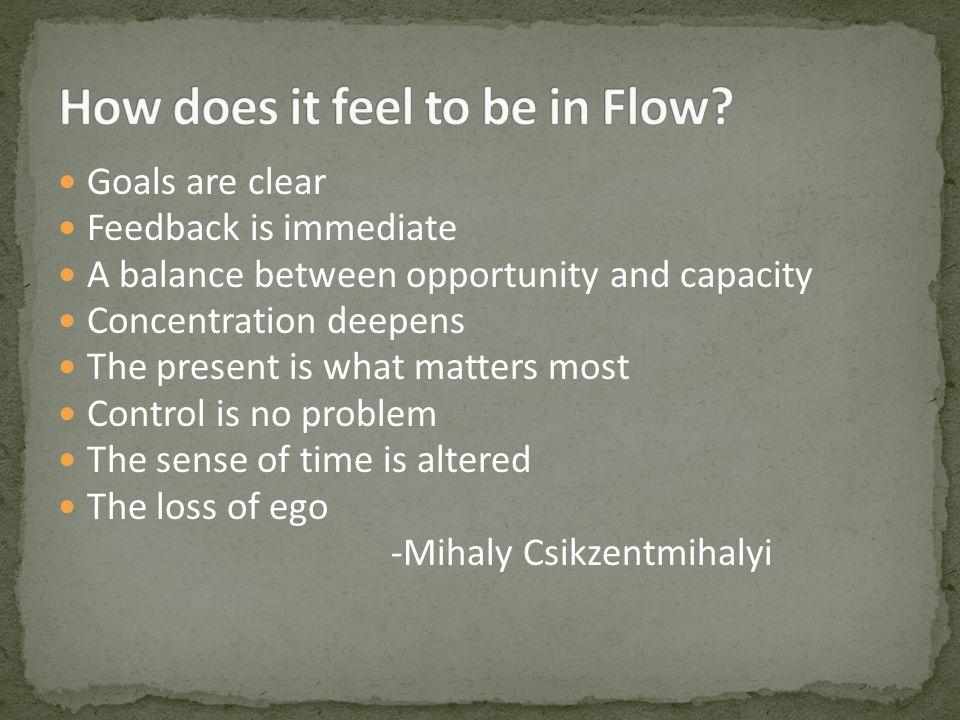 Goals are clear Feedback is immediate A balance between opportunity and capacity Concentration deepens The present is what matters most Control is no problem The sense of time is altered The loss of ego -Mihaly Csikzentmihalyi