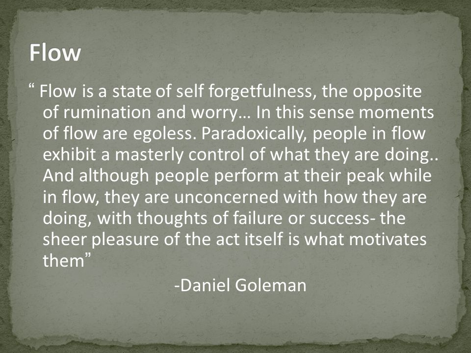 Flow is a state of self forgetfulness, the opposite of rumination and worry… In this sense moments of flow are egoless.