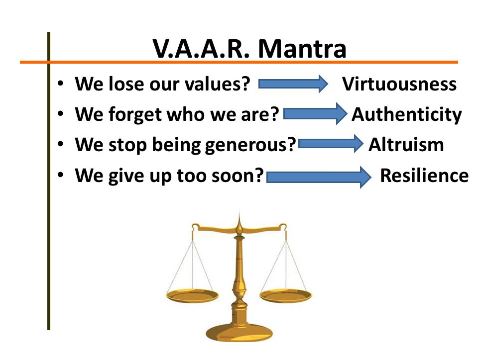 V.A.A.R. Mantra We lose our values. Virtuousness We forget who we are.