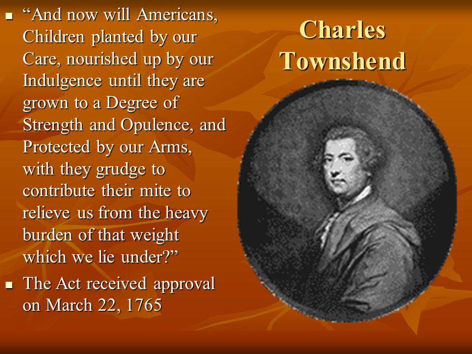 """Charles Townshend """"And now will Americans, Children planted by our Care, nourished up by our Indulgence until they are grown to a Degree of Strength a"""