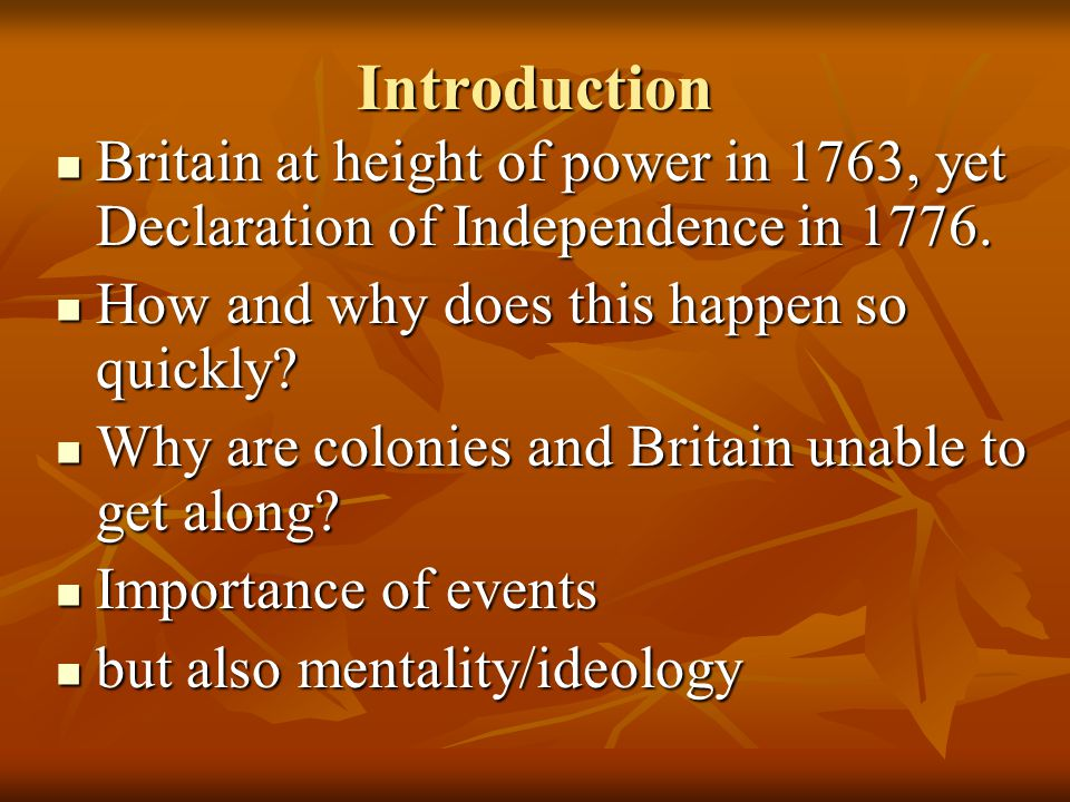 Introduction Britain at height of power in 1763, yet Declaration of Independence in 1776. Britain at height of power in 1763, yet Declaration of Indep