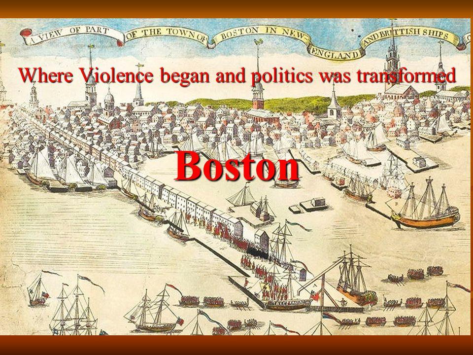 Boston Where Violence began and politics was transformed