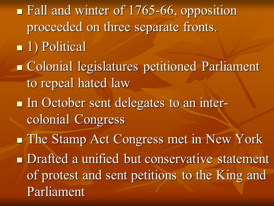 Fall and winter of 1765-66, opposition proceeded on three separate fronts. Fall and winter of 1765-66, opposition proceeded on three separate fronts.