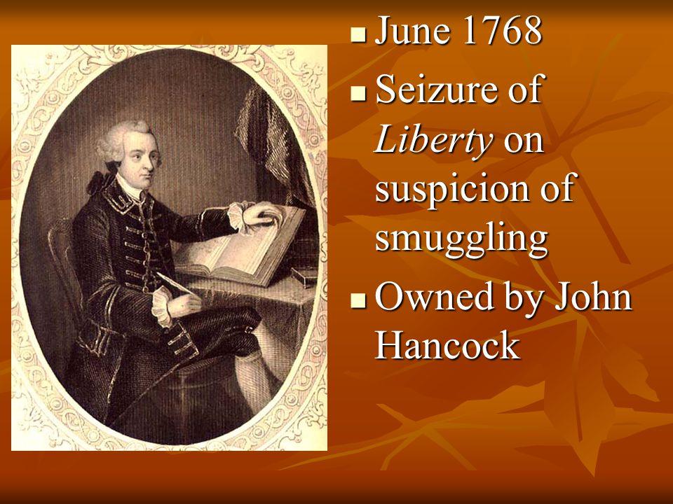 June 1768 June 1768 Seizure of Liberty on suspicion of smuggling Seizure of Liberty on suspicion of smuggling Owned by John Hancock Owned by John Hanc