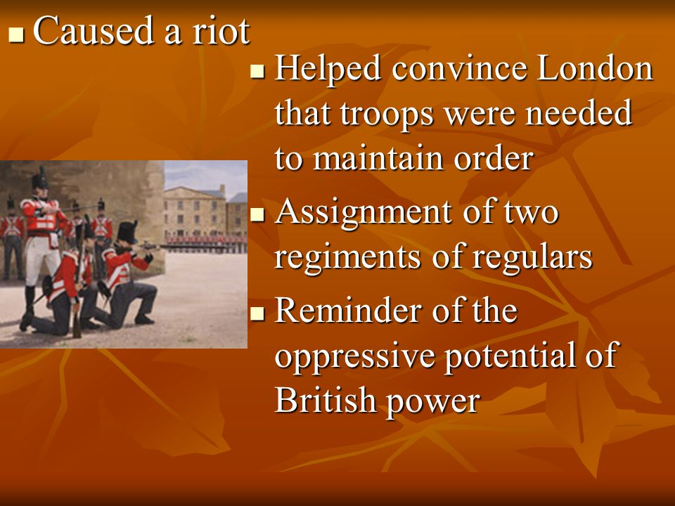 Caused a riot Caused a riot Helped convince London that troops were needed to maintain order Helped convince London that troops were needed to maintai