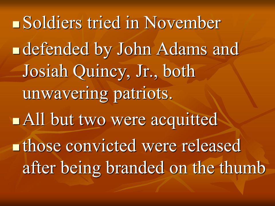 Soldiers tried in November Soldiers tried in November defended by John Adams and Josiah Quincy, Jr., both unwavering patriots. defended by John Adams