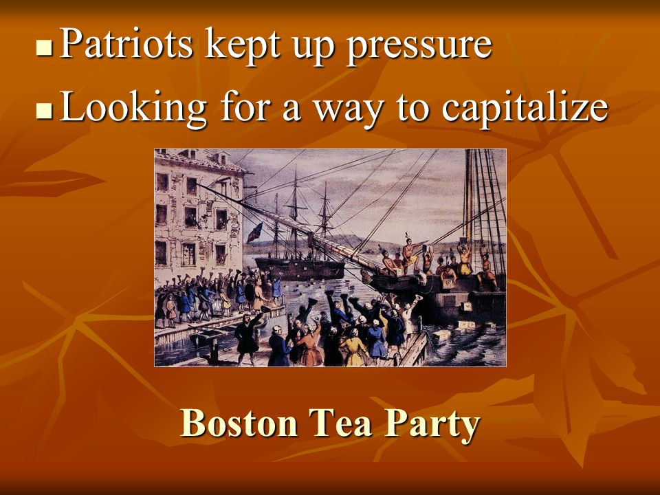 Boston Tea Party Patriots kept up pressure Patriots kept up pressure Looking for a way to capitalize Looking for a way to capitalize