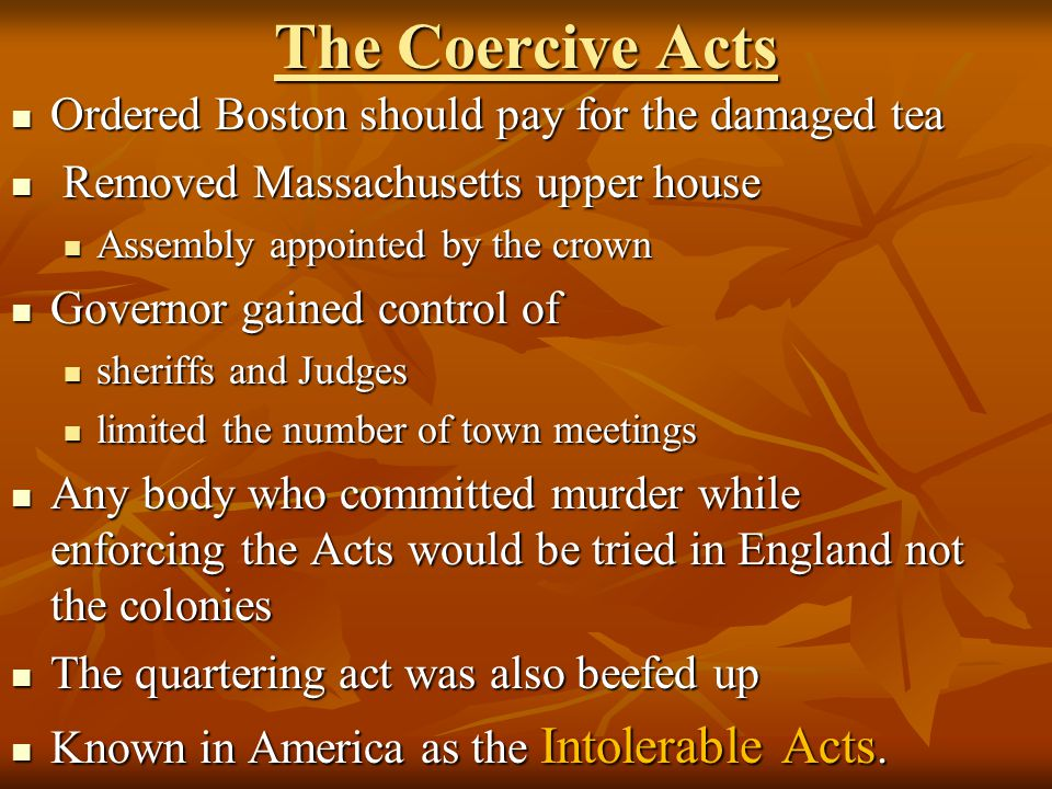 The Coercive Acts Ordered Boston should pay for the damaged tea Ordered Boston should pay for the damaged tea Removed Massachusetts upper house Remove