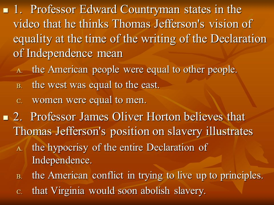 1.Professor Edward Countryman states in the video that he thinks Thomas Jefferson's vision of equality at the time of the writing of the Declaration o