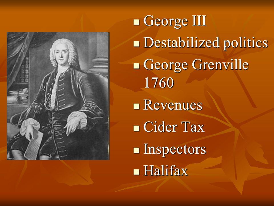 George III George III Destabilized politics Destabilized politics George Grenville 1760 George Grenville 1760 Revenues Revenues Cider Tax Cider Tax In