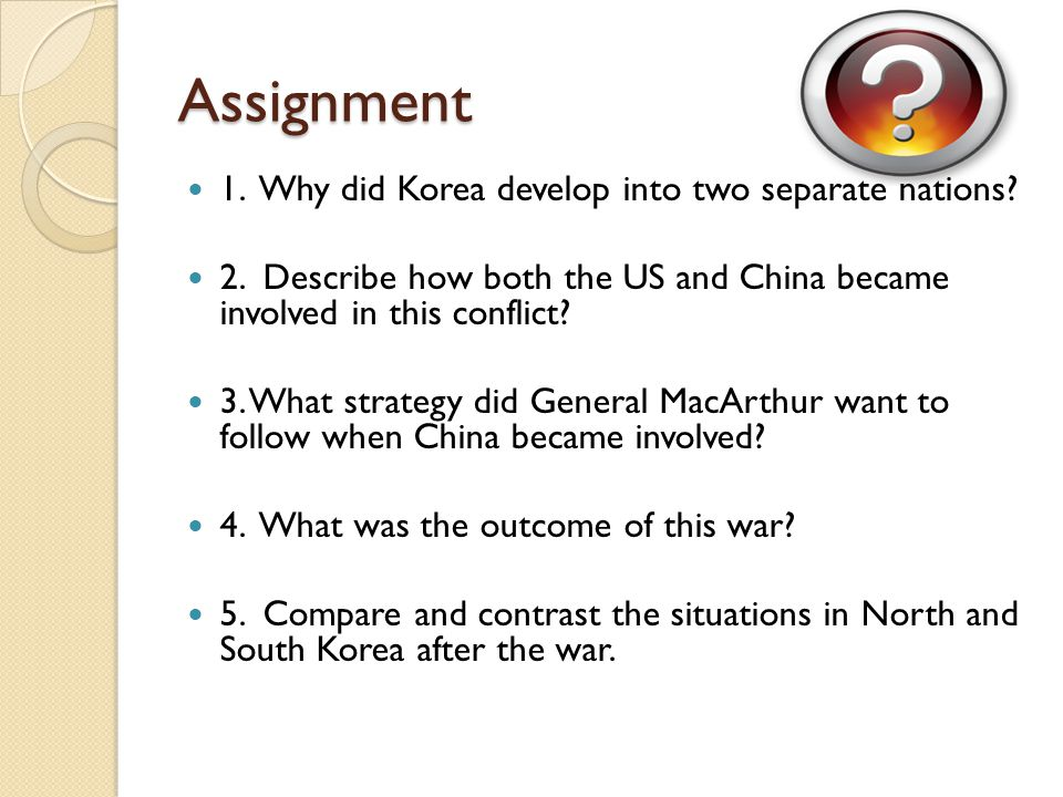 Assignment 1. Why did Korea develop into two separate nations? 2. Describe how both the US and China became involved in this conflict? 3. What strateg