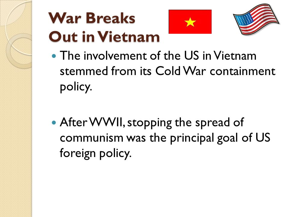 War Breaks Out in Vietnam The involvement of the US in Vietnam stemmed from its Cold War containment policy. After WWII, stopping the spread of commun
