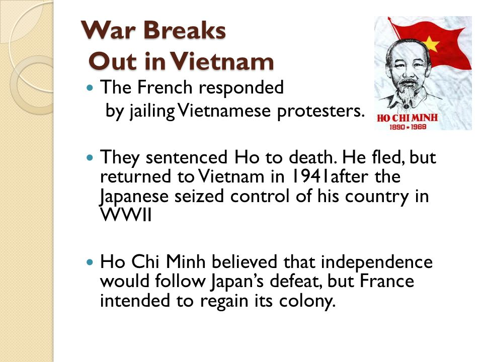 War Breaks Out in Vietnam The French responded by jailing Vietnamese protesters. They sentenced Ho to death. He fled, but returned to Vietnam in 1941a