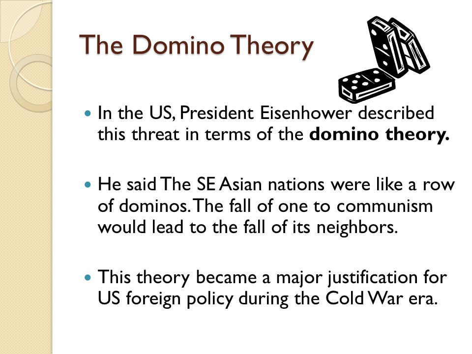 The Domino Theory In the US, President Eisenhower described this threat in terms of the domino theory. He said The SE Asian nations were like a row of