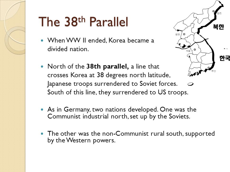 The 38 th Parallel When WW II ended, Korea became a divided nation. North of the 38th parallel, a line that crosses Korea at 38 degrees north latitude