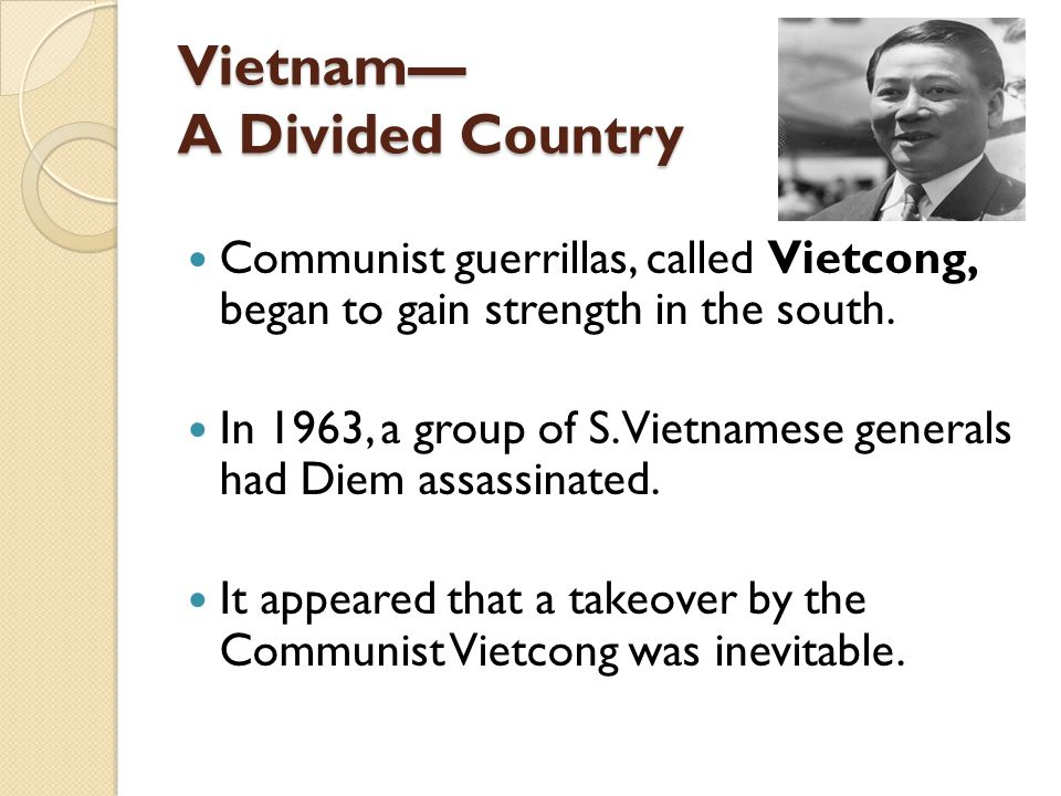 Vietnam— A Divided Country Communist guerrillas, called Vietcong, began to gain strength in the south. In 1963, a group of S. Vietnamese generals had