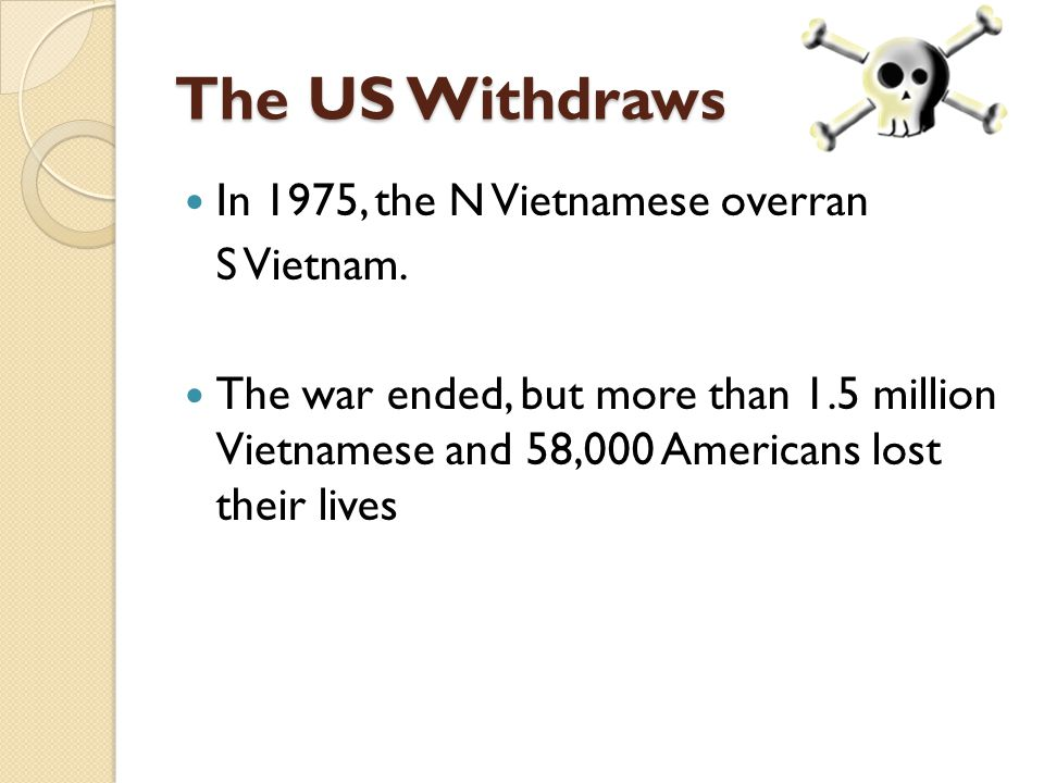 The US Withdraws In 1975, the N Vietnamese overran S Vietnam. The war ended, but more than 1.5 million Vietnamese and 58,000 Americans lost their live