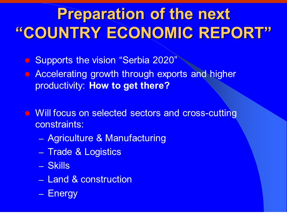 Preparation of the next COUNTRY ECONOMIC REPORT Supports the vision Serbia 2020 Accelerating growth through exports and higher productivity: How to get there.