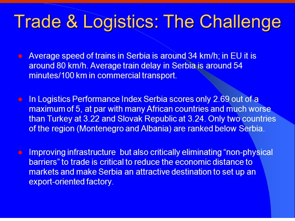 Trade & Logistics: The Challenge Average speed of trains in Serbia is around 34 km/h; in EU it is around 80 km/h.