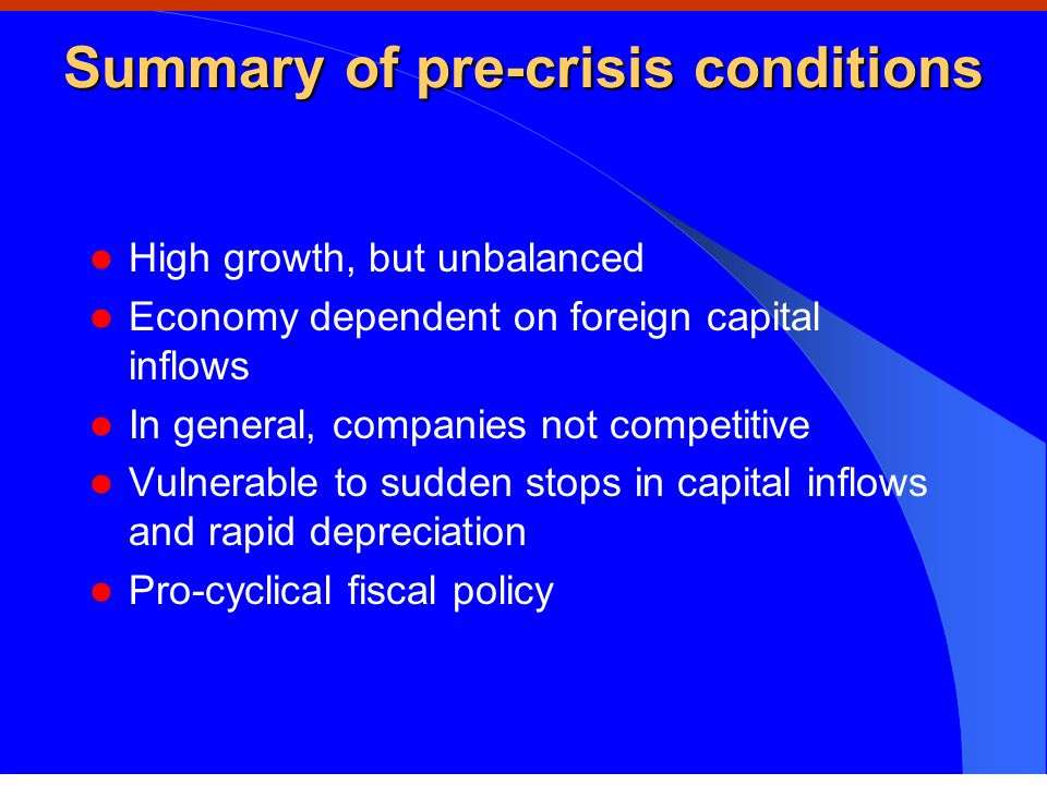 Summary of pre-crisis conditions High growth, but unbalanced Economy dependent on foreign capital inflows In general, companies not competitive Vulnerable to sudden stops in capital inflows and rapid depreciation Pro-cyclical fiscal policy