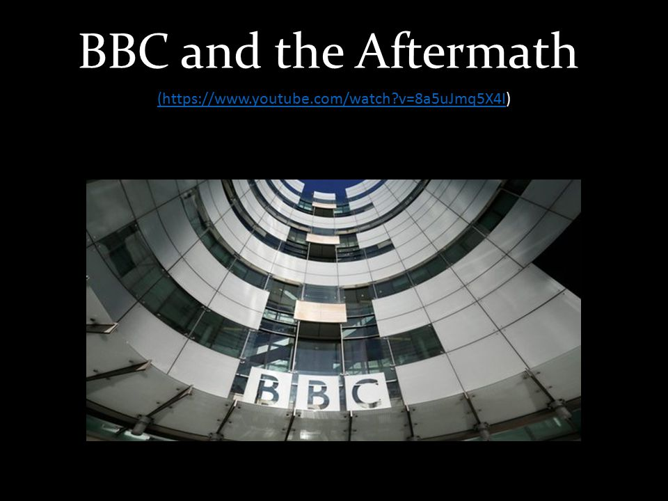 BBC and the Aftermath (https://www.youtube.com/watch v=8a5uJmq5X4I(https://www.youtube.com/watch v=8a5uJmq5X4I)