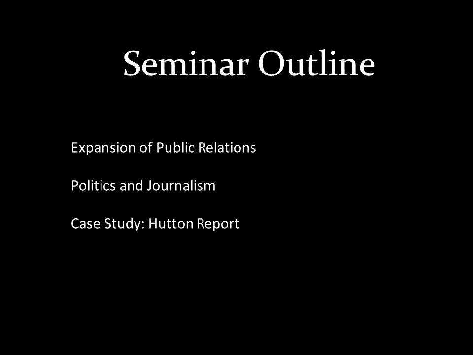 Seminar Outline Expansion of Public Relations Politics and Journalism Case Study: Hutton Report