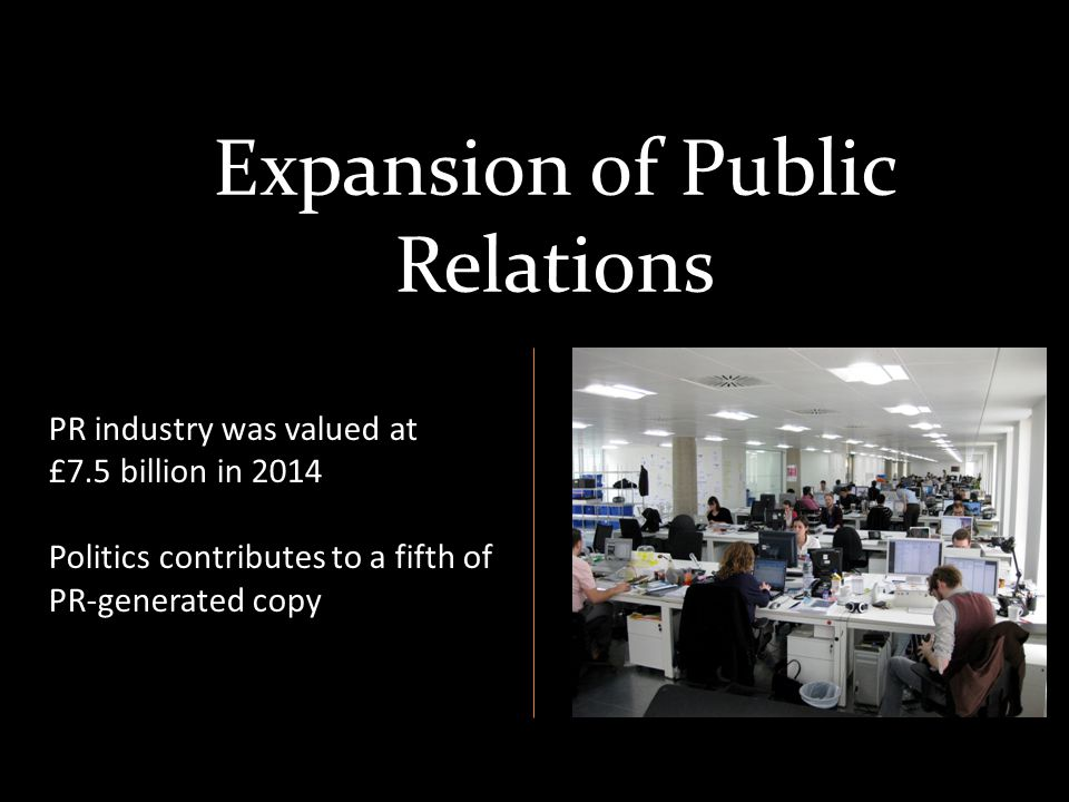 Expansion of Public Relations PR industry was valued at £7.5 billion in 2014 Politics contributes to a fifth of PR-generated copy