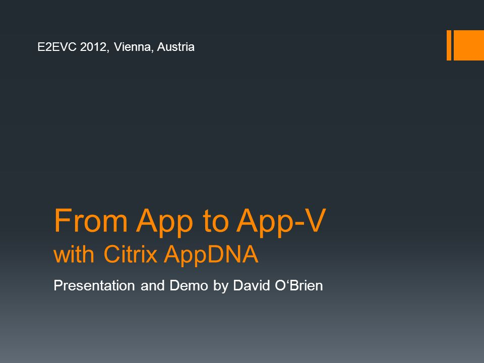 From App to App-V with Citrix AppDNA Presentation and Demo by David O'Brien E2EVC 2012, Vienna, Austria