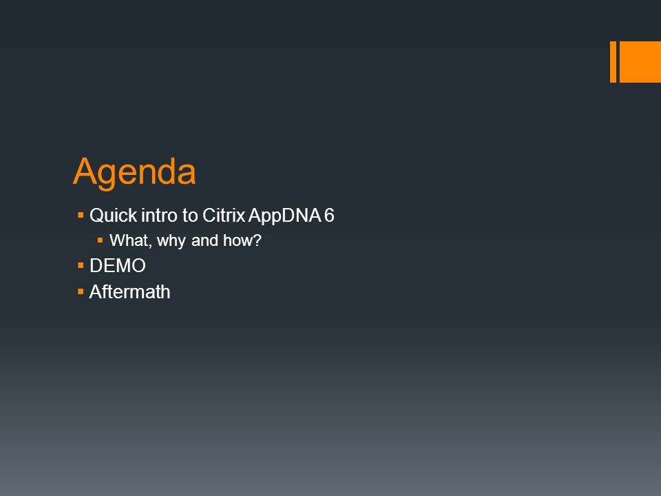 Agenda  Quick intro to Citrix AppDNA 6  What, why and how?  DEMO  Aftermath