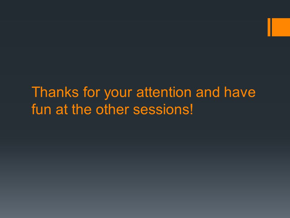 Thanks for your attention and have fun at the other sessions!