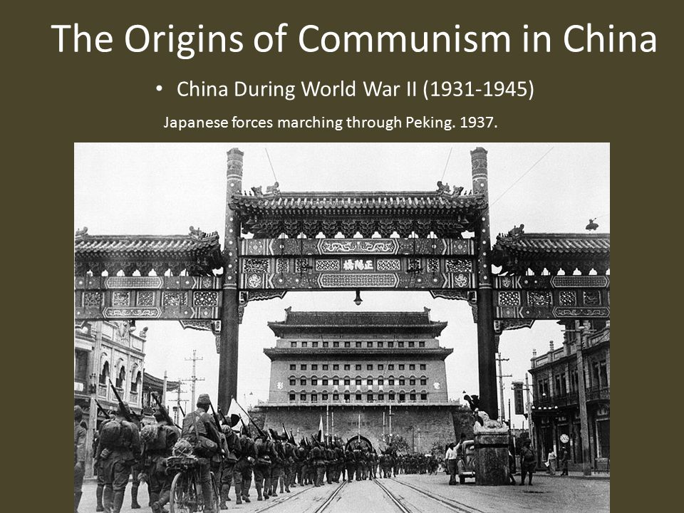 The Origins of Communism in China China During World War II (1931-1945) Japanese forces marching through Peking.