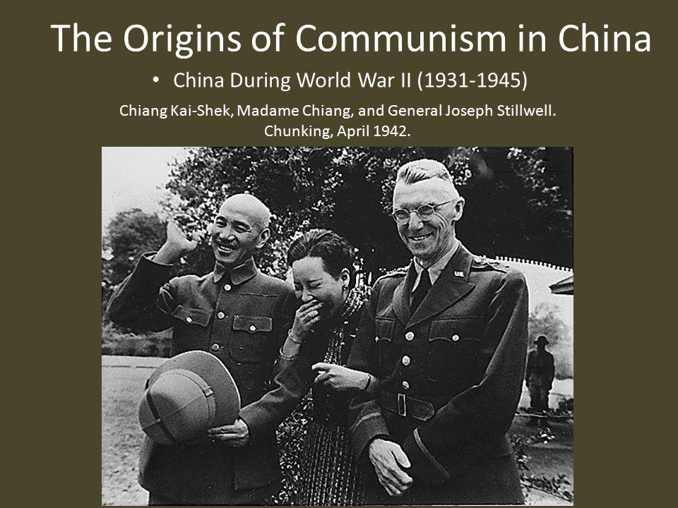 The Origins of Communism in China China During World War II (1931-1945) Chiang Kai-Shek, Madame Chiang, and General Joseph Stillwell.