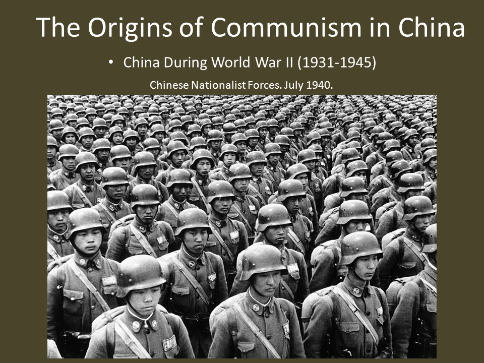 The Origins of Communism in China China During World War II (1931-1945) Chinese Nationalist Forces.