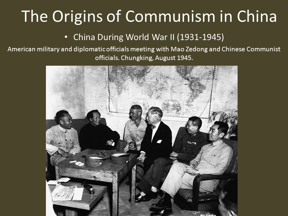 The Origins of Communism in China China During World War II (1931-1945) American military and diplomatic officials meeting with Mao Zedong and Chinese Communist officials.