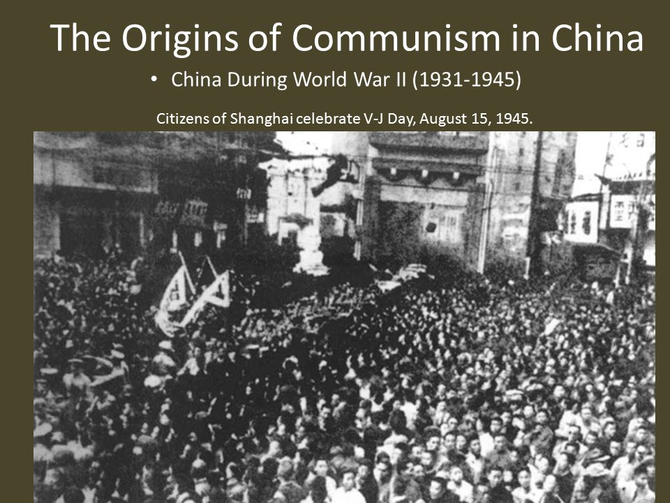 The Origins of Communism in China China During World War II (1931-1945) Citizens of Shanghai celebrate V-J Day, August 15, 1945.