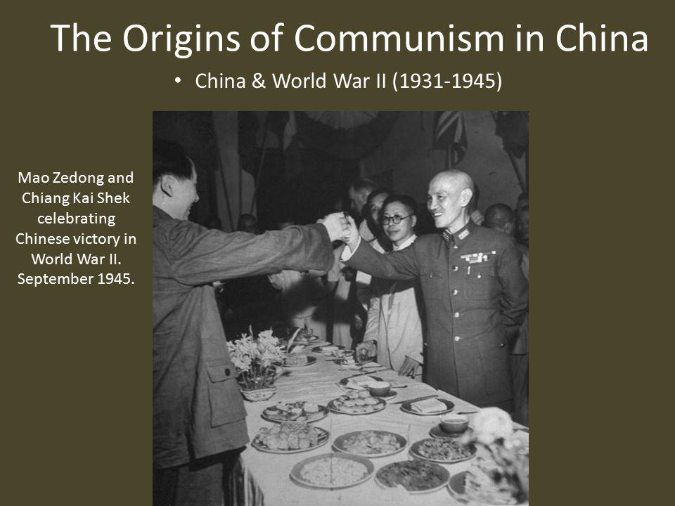 The Origins of Communism in China China & World War II (1931-1945) Mao Zedong and Chiang Kai Shek celebrating Chinese victory in World War II.