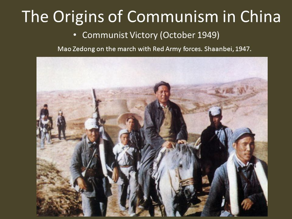 The Origins of Communism in China Communist Victory (October 1949) Mao Zedong on the march with Red Army forces.