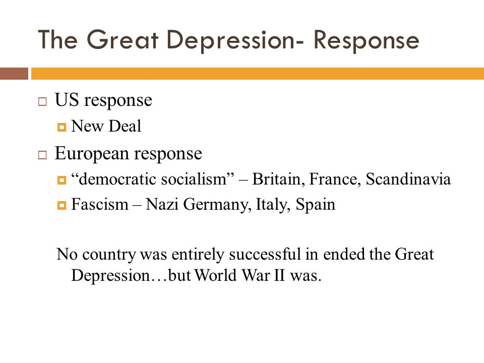 The Great Depression- Response  US response  New Deal  European response  democratic socialism – Britain, France, Scandinavia  Fascism – Nazi Germany, Italy, Spain No country was entirely successful in ended the Great Depression…but World War II was.