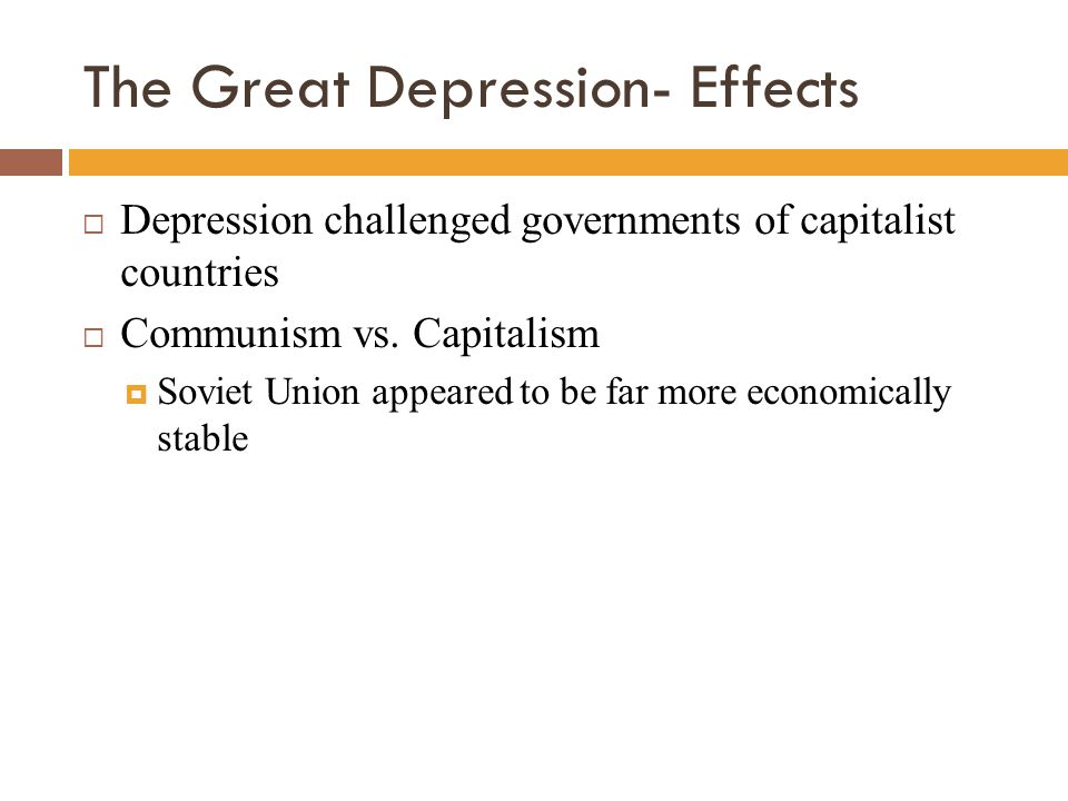 The Great Depression- Effects  Depression challenged governments of capitalist countries  Communism vs. Capitalism  Soviet Union appeared to be far