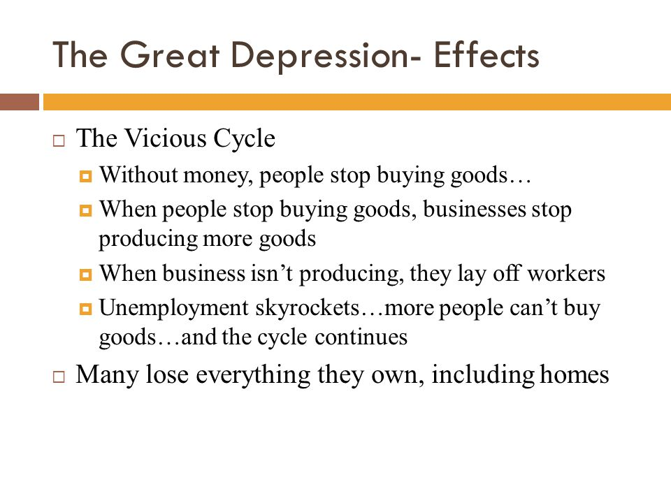 The Great Depression- Effects  The Vicious Cycle  Without money, people stop buying goods…  When people stop buying goods, businesses stop producin