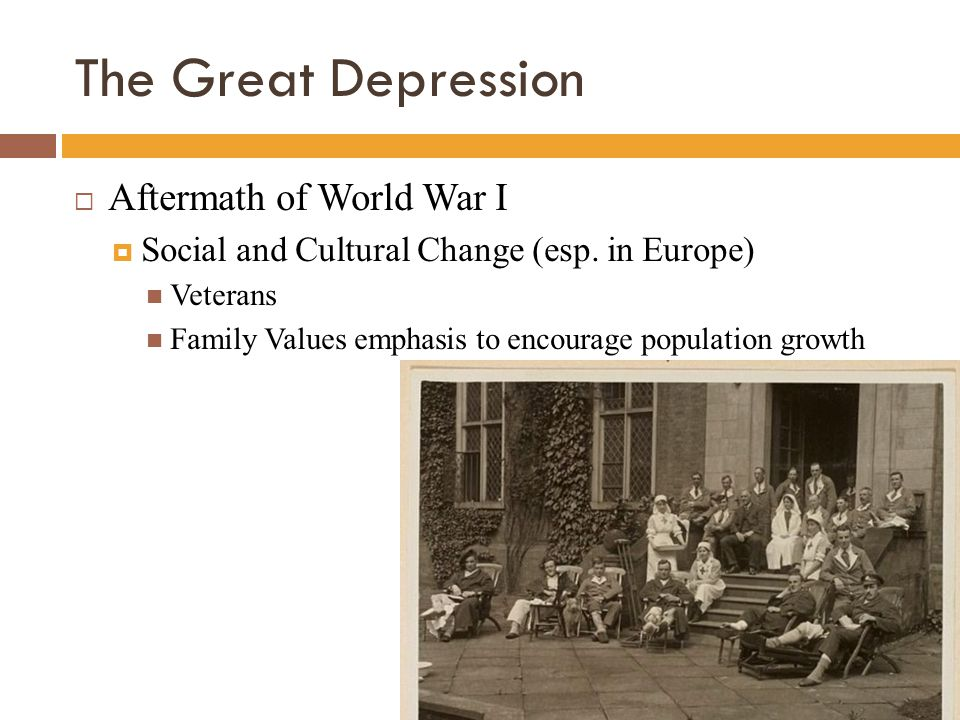The Great Depression  Aftermath of World War I  Social and Cultural Change (esp. in Europe) Veterans Family Values emphasis to encourage population